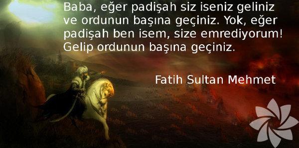 Fatih Sultan Mehmet Baba, eğer padişah siz iseniz geliniz ve ordunun başına geçiniz. Yok, eğer padişah ben isem, size emrediyorum! Gelip ordunun başına geçiniz.