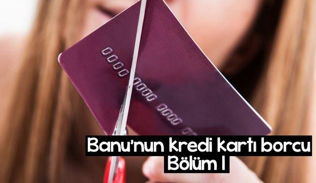Banu'nun kredi kartı borcu - 1. bölüm